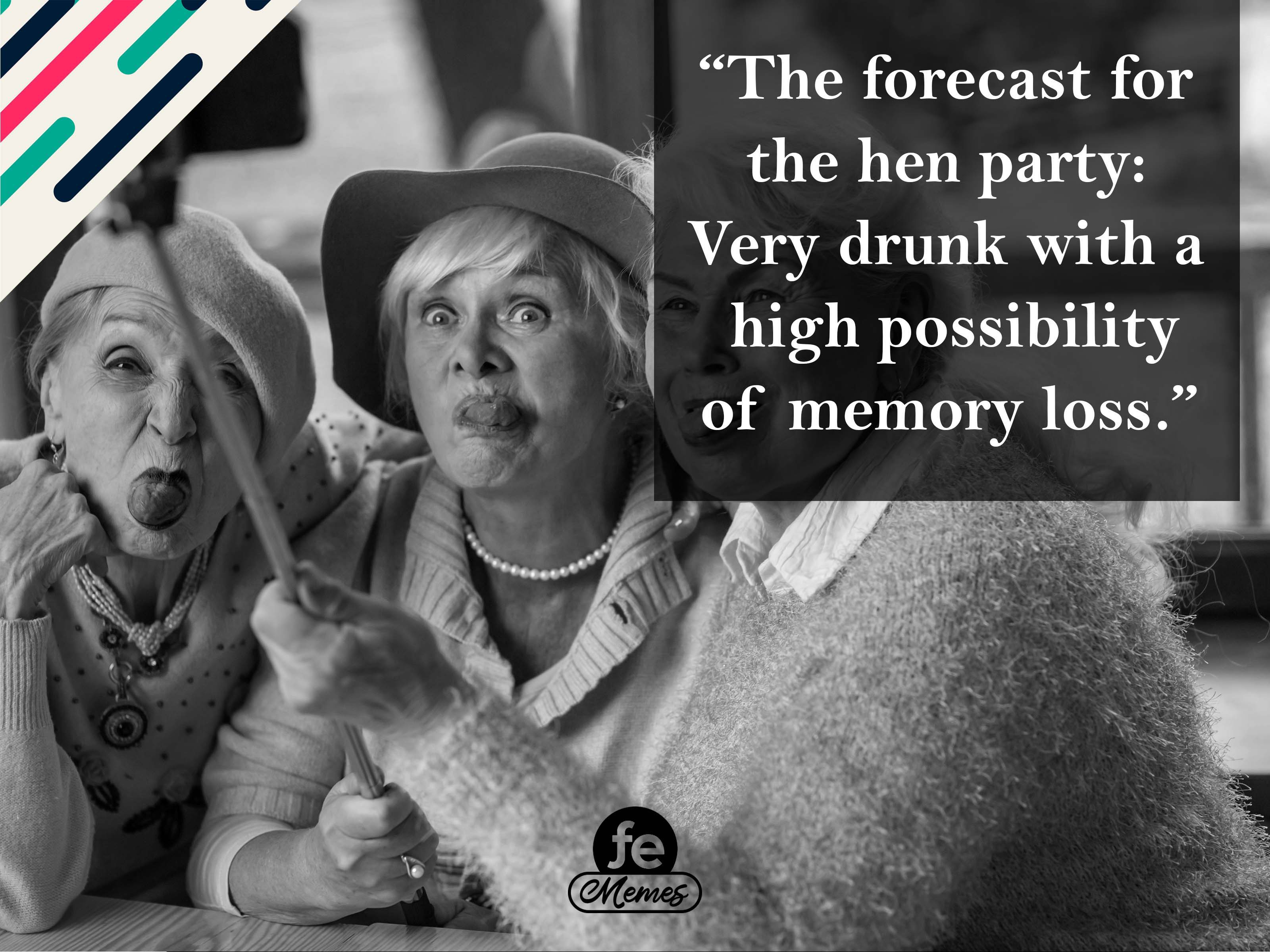 The forecast for the hen party: Very drunk with a high possibility of memory loss - Meme 16