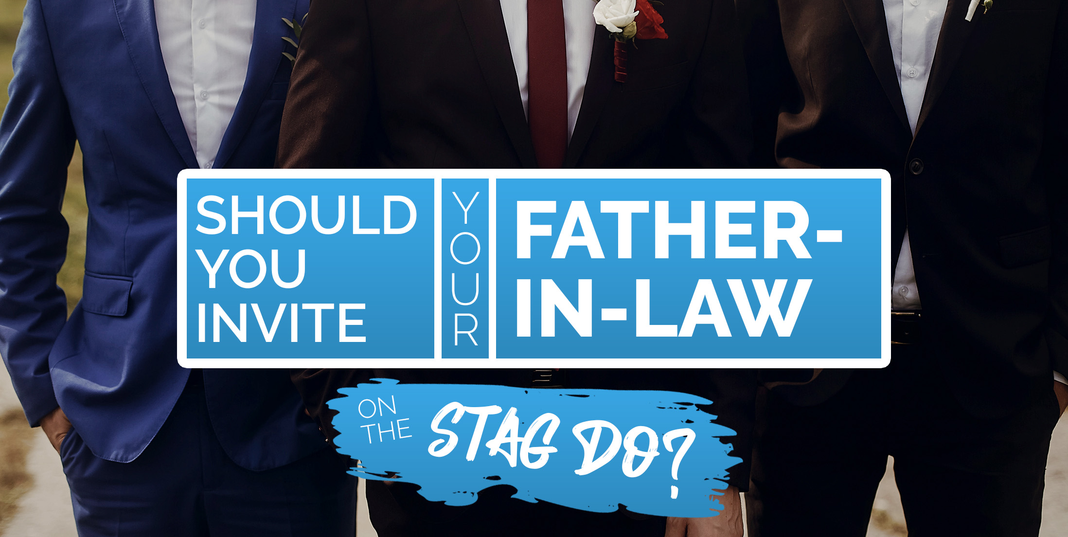 Should You Invite Dad on the Stag Do?